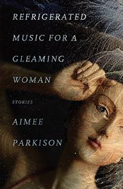 REFRIGERATED MUSIC FOR A GLEAMING WOMAN by Aimee Parkison
