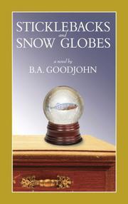 STICKLEBACKS AND SNOW GLOBES by B.A. Goodjohn