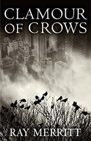CLAMOUR OF CROWS by Ray Merritt