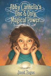 ABBY CARNELIA'S ONE & ONLY MAGICAL POWER by David Pogue
