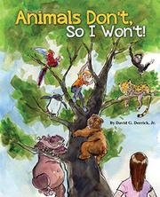 ANIMALS DON'T, SO I WON'T! by David G. Derrick Jr.