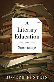A LITERARY EDUCATION AND OTHER ESSAYS by Joseph Epstein