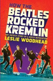 HOW THE BEATLES ROCKED THE KREMLIN by Leslie Woodhead