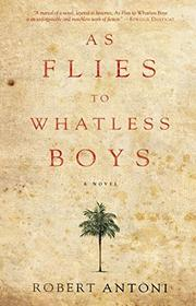 AS FLIES TO WHATLESS BOYS by Robert Antoni