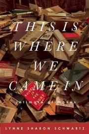 THIS IS WHERE WE CAME IN by Lynne Sharon Schwartz