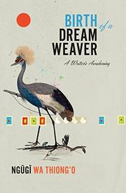BIRTH OF A DREAM WEAVER by Ngugi wa Thiong'o