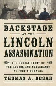BACKSTAGE AT THE LINCOLN ASSASSINATION by Thomas A. Bogar