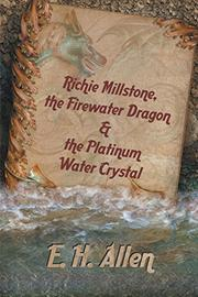 Richie Millstone, the Firewater Dragon & the Platinum Water Crystal by E. H. Allen