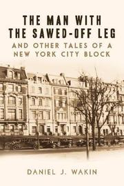 THE MAN WITH THE SAWED-OFF LEG AND OTHER TALES OF A NEW YORK CITY BLOCK by Daniel J. Wakin