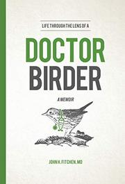 LIFE THROUGH THE LENS OF A DOCTOR BIRDER by John H. Fitchen