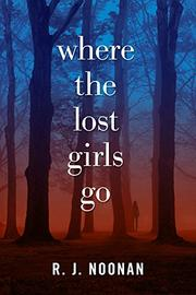 WHERE THE LOST GIRLS GO by R.J.  Noonan