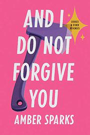 AND I DO NOT FORGIVE YOU by Amber Sparks