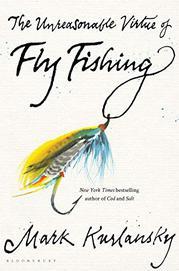 THE UNREASONABLE VIRTUE OF FLY FISHING by Mark Kurlansky