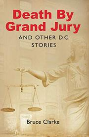 DEATH BY GRAND JURY AND OTHER D.C. STORIES by Bruce Clarke