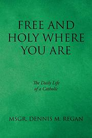 FREE AND HOLY WHERE YOU ARE by Dennis M. Regan