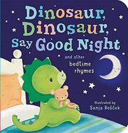 DINOSAUR, DINOSAUR, SAY GOOD NIGHT AND OTHER BEDTIME RHYMES by Sanja Rešček