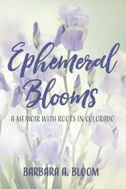 EPHEMERAL BLOOMS by Barbara A.  Bloom
