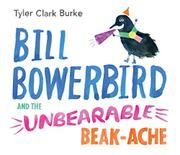 BILL BOWERBIRD AND THE UNBEARABLE BEAK-ACHE by Tyler Clark Burke