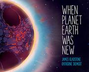 WHEN PLANET EARTH WAS NEW by James Gladstone
