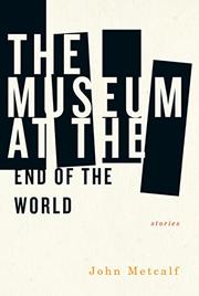 THE MUSEUM AT THE END OF THE WORLD by John Metcalf
