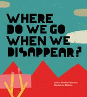 WHERE DO WE GO WHEN WE DISAPPEAR? by Isabel Minhós Martins