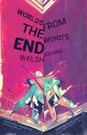 WORLDS FROM THE WORD'S END by Joanna Walsh