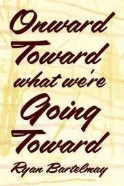 ONWARD TOWARD WHAT WE'RE GOING TOWARD by Ryan Bartelmay