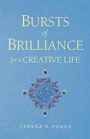 BURSTS OF BRILLIANCE FOR A CREATIVE LIFE by Teresa R.  Funke