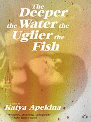 THE DEEPER THE WATER THE UGLIER THE FISH by Katya Apekina