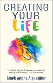 CREATING YOUR LIFE by Mark Andre  Alexander