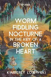 WORM FIDDLING NOCTURNE IN THE KEY OF A BROKEN HEART by Kimberly Lojewski