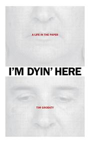 I'm Dyin' Here by Tim Grobaty