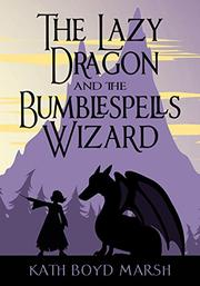 THE LAZY DRAGON AND THE BUMBLESPELLS WIZARD by Kath Boyd Marsh