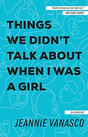 THINGS WE DIDN'T TALK ABOUT WHEN I WAS A GIRL by Jeannie  Vanasco