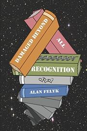 DAMAGED BEYOND ALL RECOGNITION by Alan Felyk