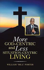 """MORE GOD-CENTRIC AND LESS SITUATION-CENTRIC LIVING by William """"Bill"""" Porter"""
