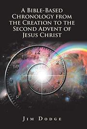 A BIBLE-BASED CHRONOLOGY FROM THE CREATION TO THE SECOND ADVENT OF JESUS CHRIST by Jim  Dodge