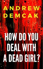 HOW DO YOU DEAL WITH A DEAD GIRL? by Andrew Demcak