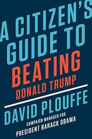 A CITIZEN'S GUIDE TO BEATING DONALD TRUMP by David Plouffe