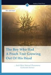 The Boy Who Had A Peach Tree Growing Out Of His Head by Hal Ackerman