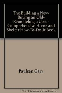 THE BUILDING A NEW, BUYING AN OLD, REMODELING A USED COMPREHENSIVE HOME AND SHELTER HOW-TO-DO-IT BOOK