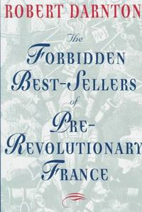 THE FORBIDDEN BESTSELLERS OF PRE-REVOLUTIONARY FRANCE
