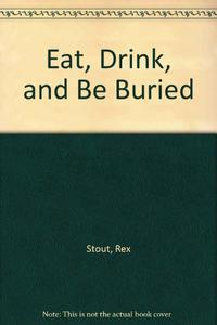 EAT, DRINK, AND BE BURIED