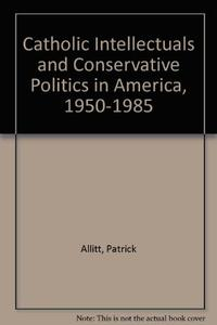 CATHOLIC INTELLECTUALS AND CONSERVATIVE POLITICS IN AMERICA, 1950-1985