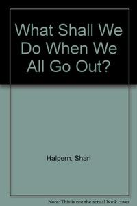 WHAT SHALL WE DO WHEN WE ALL GO OUT?