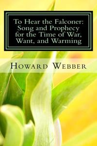 TO HEAR THE FALCONER: SONG AND PROPHECY FOR THE TIME OF WAR, WANT, AND WARMING