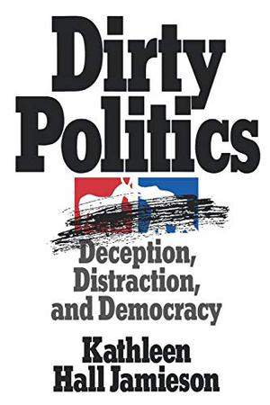 """DIRTY POLITICS: Deception Distraction, and Democracy"""