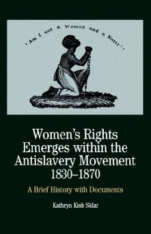WOMEN'S RIGHTS EMERGES WITHIN THE ANTISLAVERY MOVEMENT, 1830-1870