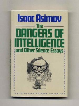 THE DANGERS OF INTELLIGENCE AND OTHER SCIENCE ESSAYS