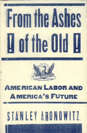 FROM THE ASHES OF THE OLD: American Labor and America's Future